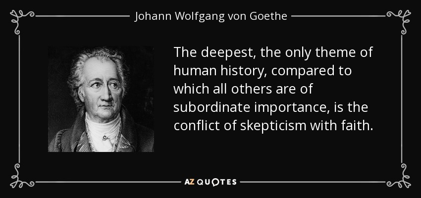 The deepest, the only theme of human history, compared to which all others are of subordinate importance, is the conflict of skepticism with faith. - Johann Wolfgang von Goethe