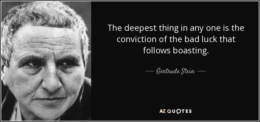 The deepest thing in any one is the conviction of the bad luck that follows boasting. - Gertrude Stein
