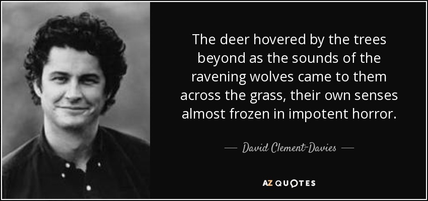 The deer hovered by the trees beyond as the sounds of the ravening wolves came to them across the grass, their own senses almost frozen in impotent horror. - David Clement-Davies