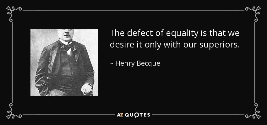 The defect of equality is that we desire it only with our superiors. - Henry Becque