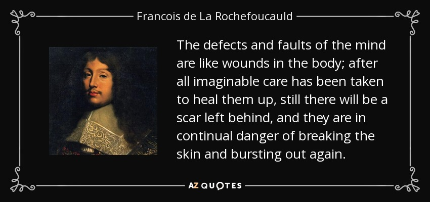 The defects and faults of the mind are like wounds in the body; after all imaginable care has been taken to heal them up, still there will be a scar left behind, and they are in continual danger of breaking the skin and bursting out again. - Francois de La Rochefoucauld