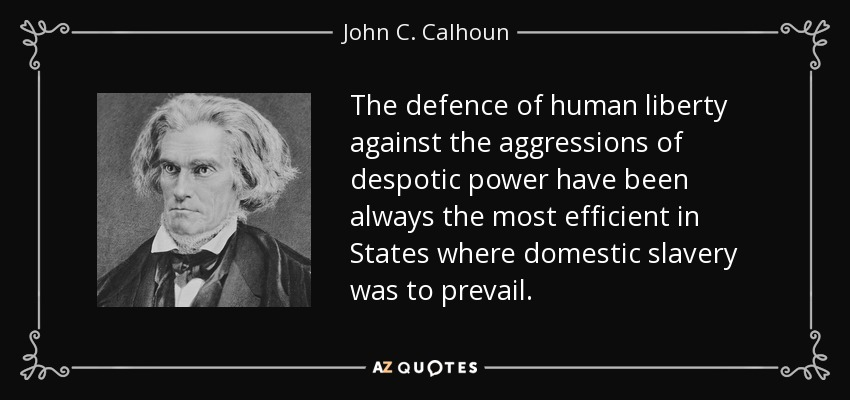 The defence of human liberty against the aggressions of despotic power have been always the most efficient in States where domestic slavery was to prevail. - John C. Calhoun