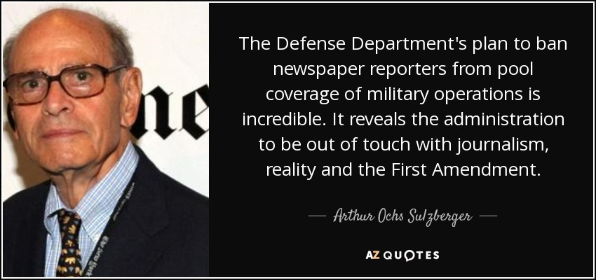 The Defense Department's plan to ban newspaper reporters from pool coverage of military operations is incredible. It reveals the administration to be out of touch with journalism, reality and the First Amendment. - Arthur Ochs Sulzberger