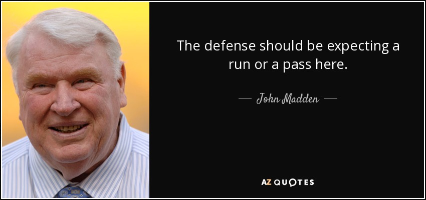 The defense should be expecting a run or a pass here. - John Madden