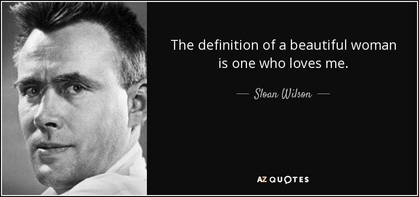 The definition of a beautiful woman is one who loves me. - Sloan Wilson
