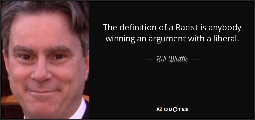 The definition of a Racist is anybody winning an argument with a liberal. - Bill Whittle