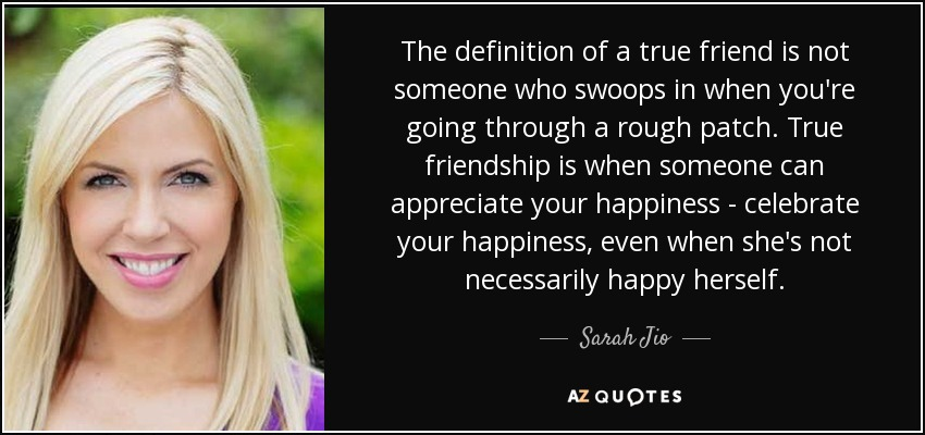 The definition of a true friend is not someone who swoops in when you're going through a rough patch. True friendship is when someone can appreciate your happiness - celebrate your happiness, even when she's not necessarily happy herself. - Sarah Jio