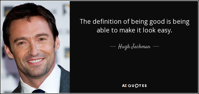 The definition of being good is being able to make it look easy. - Hugh Jackman