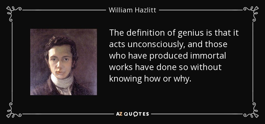 The definition of genius is that it acts unconsciously, and those who have produced immortal works have done so without knowing how or why. - William Hazlitt