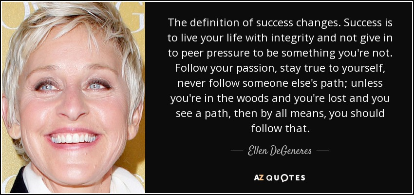 The definition of success changes. Success is to live your life with integrity and not give in to peer pressure to be something you're not. Follow your passion, stay true to yourself, never follow someone else's path; unless you're in the woods and you're lost and you see a path, then by all means, you should follow that. - Ellen DeGeneres