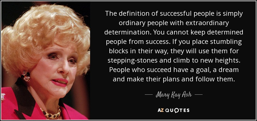 The definition of successful people is simply ordinary people with extraordinary determination. You cannot keep determined people from success. If you place stumbling blocks in their way, they will use them for stepping-stones and climb to new heights. People who succeed have a goal, a dream and make their plans and follow them. - Mary Kay Ash