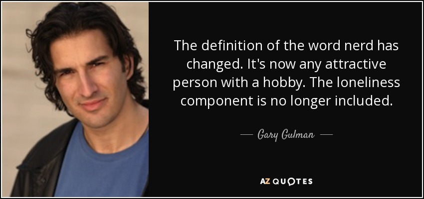The definition of the word nerd has changed. It's now any attractive person with a hobby. The loneliness component is no longer included. - Gary Gulman