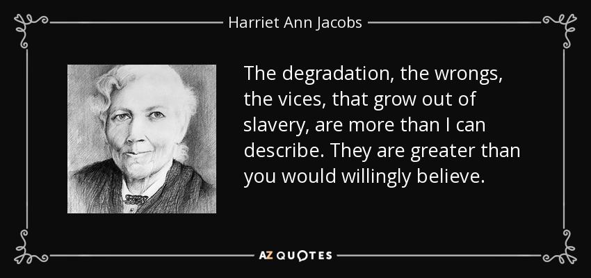 The degradation, the wrongs, the vices, that grow out of slavery, are more than I can describe. They are greater than you would willingly believe. - Harriet Ann Jacobs