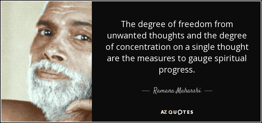 The degree of freedom from unwanted thoughts and the degree of concentration on a single thought are the measures to gauge spiritual progress. - Ramana Maharshi