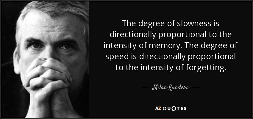 The degree of slowness is directionally proportional to the intensity of memory. The degree of speed is directionally proportional to the intensity of forgetting. - Milan Kundera