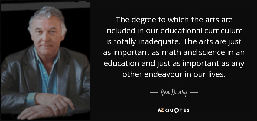 The degree to which the arts are included in our educational curriculum is totally inadequate. The arts are just as important as math and science in an education and just as important as any other endeavour in our lives. - Ken Danby