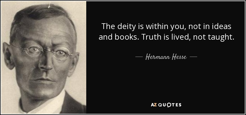 The deity is within you, not in ideas and books. Truth is lived, not taught. - Hermann Hesse