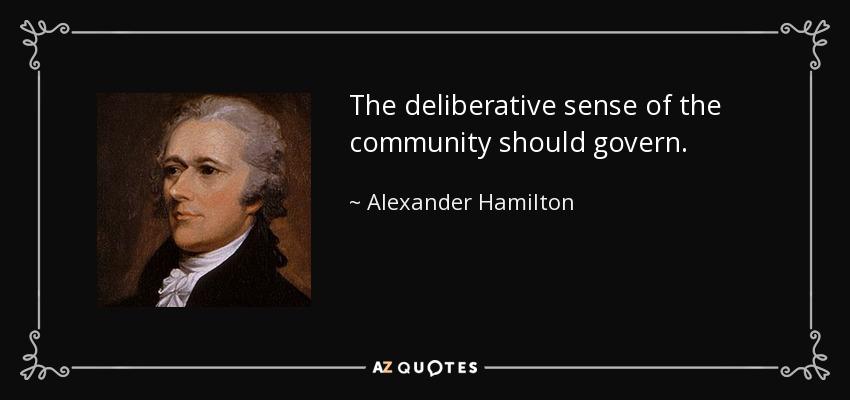 The deliberative sense of the community should govern. - Alexander Hamilton