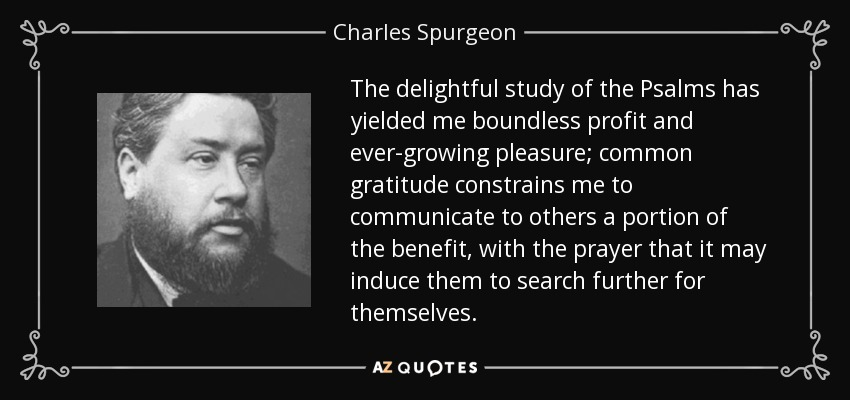 The delightful study of the Psalms has yielded me boundless profit and ever-growing pleasure; common gratitude constrains me to communicate to others a portion of the benefit, with the prayer that it may induce them to search further for themselves. - Charles Spurgeon