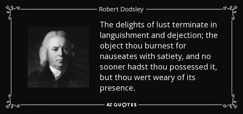 The delights of lust terminate in languishment and dejection; the object thou burnest for nauseates with satiety, and no sooner hadst thou possessed it, but thou wert weary of its presence. - Robert Dodsley