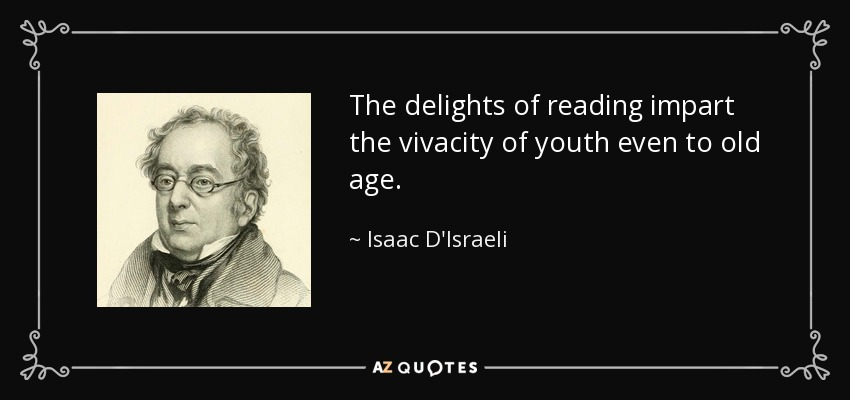 The delights of reading impart the vivacity of youth even to old age. - Isaac D'Israeli