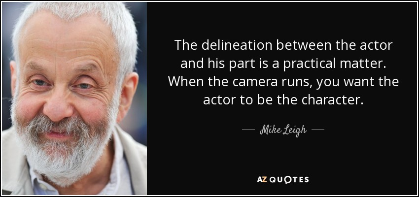 The delineation between the actor and his part is a practical matter. When the camera runs, you want the actor to be the character. - Mike Leigh
