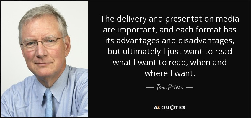 The delivery and presentation media are important, and each format has its advantages and disadvantages, but ultimately I just want to read what I want to read, when and where I want. - Tom Peters