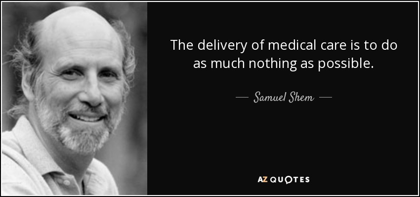 The delivery of medical care is to do as much nothing as possible. - Samuel Shem