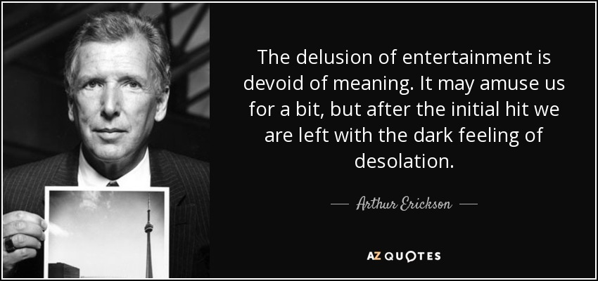 The delusion of entertainment is devoid of meaning. It may amuse us for a bit, but after the initial hit we are left with the dark feeling of desolation. - Arthur Erickson