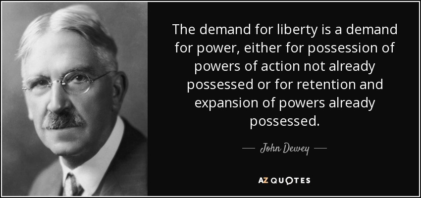 The demand for liberty is a demand for power, either for possession of powers of action not already possessed or for retention and expansion of powers already possessed. - John Dewey