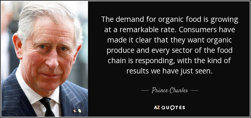 The demand for organic food is growing at a remarkable rate. Consumers have made it clear that they want organic produce and every sector of the food chain is responding, with the kind of results we have just seen. - Prince Charles