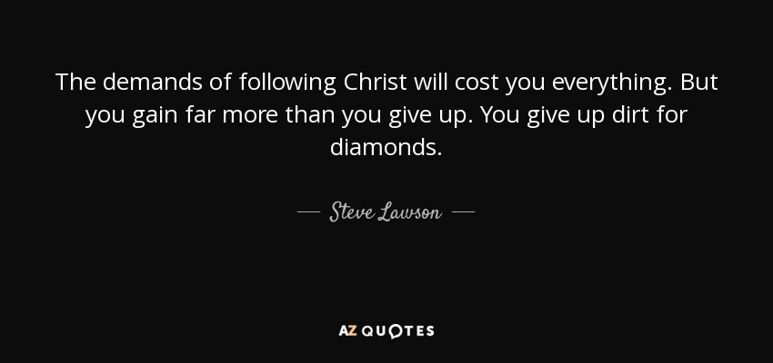 The demands of following Christ will cost you everything. But you gain far more than you give up. You give up dirt for diamonds. - Steve Lawson