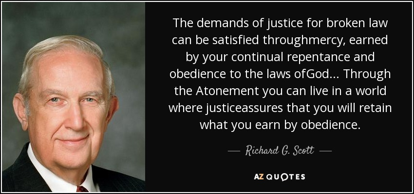 The demands of justice for broken law can be satisfied throughmercy, earned by your continual repentance and obedience to the laws ofGod... Through the Atonement you can live in a world where justiceassures that you will retain what you earn by obedience. - Richard G. Scott