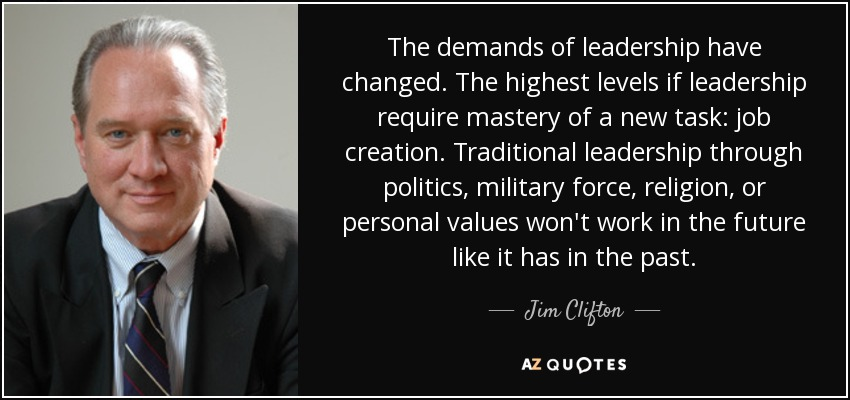 The demands of leadership have changed. The highest levels if leadership require mastery of a new task: job creation. Traditional leadership through politics, military force, religion, or personal values won't work in the future like it has in the past. - Jim Clifton