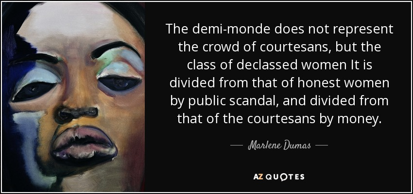 The demi-monde does not represent the crowd of courtesans, but the class of declassed women It is divided from that of honest women by public scandal, and divided from that of the courtesans by money. - Marlene Dumas