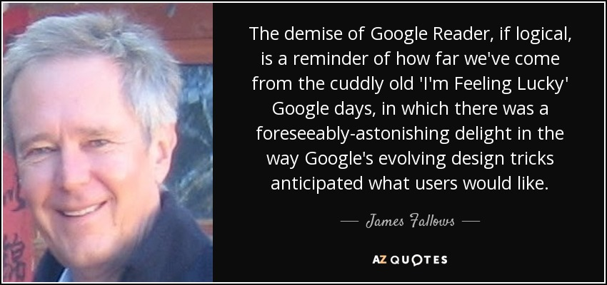 The demise of Google Reader, if logical, is a reminder of how far we've come from the cuddly old 'I'm Feeling Lucky' Google days, in which there was a foreseeably-astonishing delight in the way Google's evolving design tricks anticipated what users would like. - James Fallows
