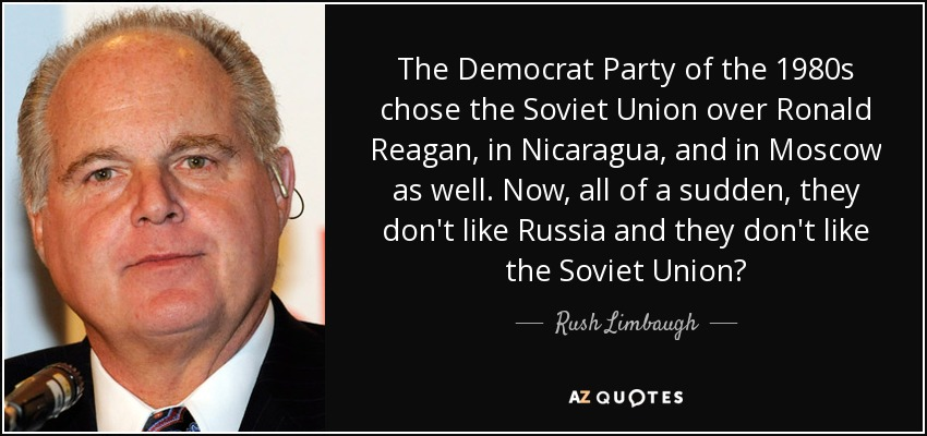 The Democrat Party of the 1980s chose the Soviet Union over Ronald Reagan, in Nicaragua, and in Moscow as well. Now, all of a sudden, they don't like Russia and they don't like the Soviet Union? - Rush Limbaugh