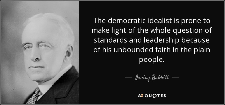 The democratic idealist is prone to make light of the whole question of standards and leadership because of his unbounded faith in the plain people. - Irving Babbitt