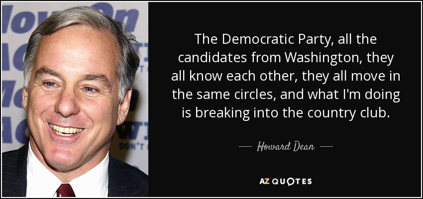 The Democratic Party, all the candidates from Washington, they all know each other, they all move in the same circles, and what I'm doing is breaking into the country club. - Howard Dean