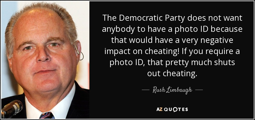 The Democratic Party does not want anybody to have a photo ID because that would have a very negative impact on cheating! If you require a photo ID, that pretty much shuts out cheating. - Rush Limbaugh