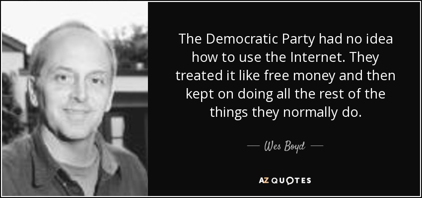 The Democratic Party had no idea how to use the Internet. They treated it like free money and then kept on doing all the rest of the things they normally do. - Wes Boyd