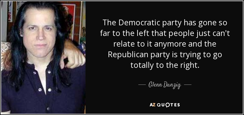 The Democratic party has gone so far to the left that people just can't relate to it anymore and the Republican party is trying to go totally to the right. - Glenn Danzig