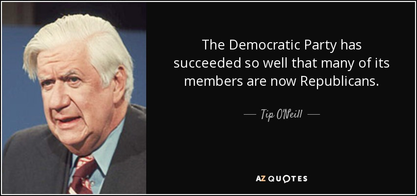 The Democratic Party has succeeded so well that many of its members are now Republicans. - Tip O'Neill