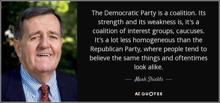 The Democratic Party is a coalition. Its strength and its weakness is, it's a coalition of interest groups, caucuses. It's a lot less homogeneous than the Republican Party, where people tend to believe the same things and oftentimes look alike. - Mark Shields