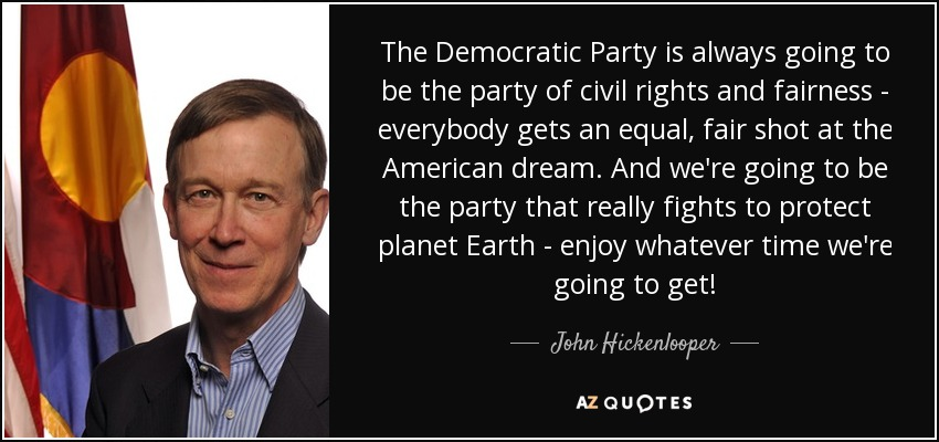 The Democratic Party is always going to be the party of civil rights and fairness - everybody gets an equal, fair shot at the American dream. And we're going to be the party that really fights to protect planet Earth - enjoy whatever time we're going to get! - John Hickenlooper