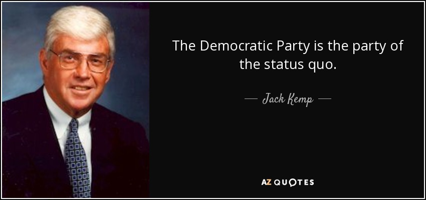 The Democratic Party is the party of the status quo. - Jack Kemp