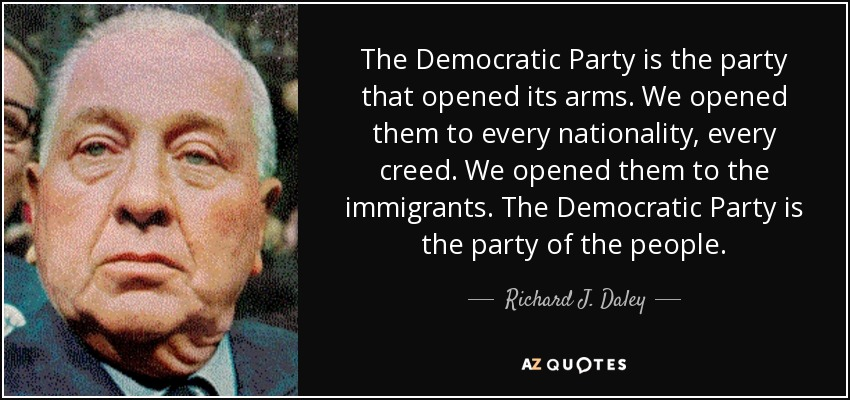 The Democratic Party is the party that opened its arms. We opened them to every nationality, every creed. We opened them to the immigrants. The Democratic Party is the party of the people. - Richard J. Daley