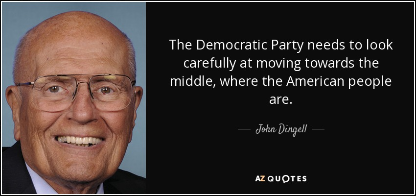 The Democratic Party needs to look carefully at moving towards the middle, where the American people are. - John Dingell