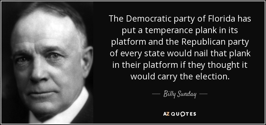 The Democratic party of Florida has put a temperance plank in its platform and the Republican party of every state would nail that plank in their platform if they thought it would carry the election. - Billy Sunday