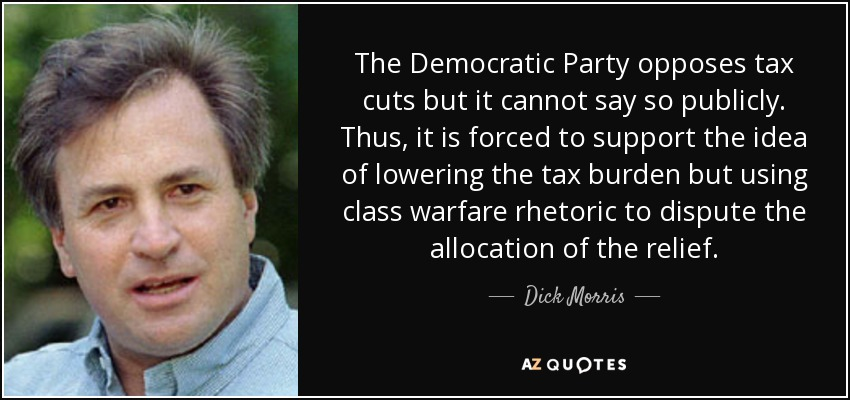 The Democratic Party opposes tax cuts but it cannot say so publicly. Thus, it is forced to support the idea of lowering the tax burden but using class warfare rhetoric to dispute the allocation of the relief. - Dick Morris
